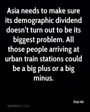 Ifzal Ali - Asia needs to make sure its demographic dividend doesn't turn out to be its biggest problem. All those people arriving at urban train stations could be a big plus or a big minus.