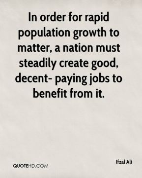 Ifzal Ali - In order for rapid population growth to matter, a nation must steadily create good, decent- paying jobs to benefit from it.
