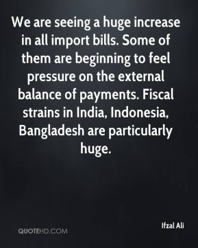 Ifzal Ali - We are seeing a huge increase in all import bills. Some of them are beginning to feel pressure on the external balance of payments. Fiscal strains in India, Indonesia, Bangladesh are particularly huge.