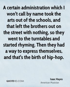Isaac Hayes - A certain administration which I won't call by name took the arts out of the schools, and that left the brothers out on the street with nothing, so they went to the turntables and started rhyming. Then they had a way to express themselves, and that's the birth of hip-hop.