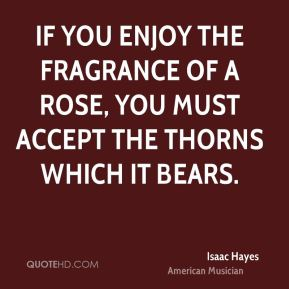 Isaac Hayes - If you enjoy the fragrance of a rose, you must accept the thorns which it bears.