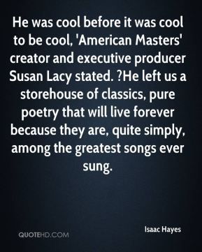Isaac Hayes - He was cool before it was cool to be cool, 'American Masters' creator and executive producer Susan Lacy stated. ?He left us a storehouse of classics, pure poetry that will live forever because they are, quite simply, among the greatest songs ever sung.