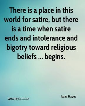 Isaac Hayes - There is a place in this world for satire, but there is a time when satire ends and intolerance and bigotry toward religious beliefs ... begins.