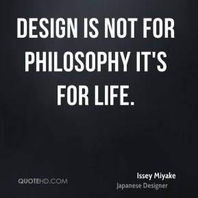 Design is not for philosophy it's for life.
