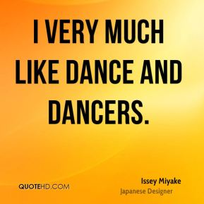 Issey Miyake - I very much like dance and dancers.