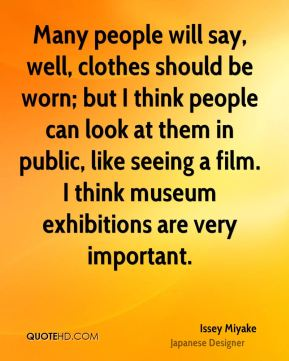 Many people will say, well, clothes should be worn; but I think people can look at them in public, like seeing a film. I think museum exhibitions are very important.