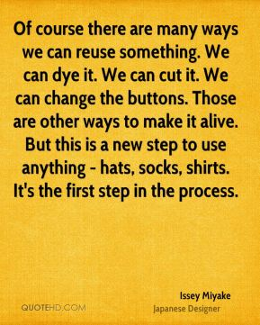 Of course there are many ways we can reuse something. We can dye it. We can cut it. We can change the buttons. Those are other ways to make it alive. But this is a new step to use anything - hats, socks, shirts. It's the first step in the process.