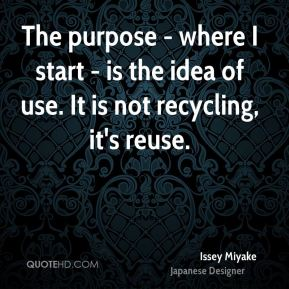 The purpose - where I start - is the idea of use. It is not recycling, it's reuse.