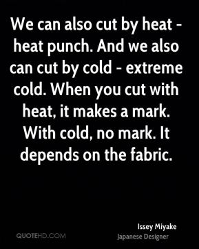 Issey Miyake - We can also cut by heat - heat punch. And we also can cut by cold - extreme cold. When you cut with heat, it makes a mark. With cold, no mark. It depends on the fabric.