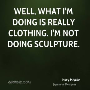 Well, what I'm doing is really clothing. I'm not doing sculpture.