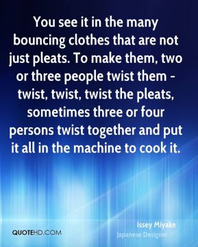 Issey Miyake - You see it in the many bouncing clothes that are not just pleats. To make them, two or three people twist them - twist, twist, twist the pleats, sometimes three or four persons twist together and put it all in the machine to cook it.