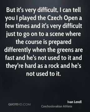 Ivan Lendl - But it's very difficult, I can tell you I played the Czech Open a few times and it's very difficult just to go on to a scene where the course is prepared differently when the greens are fast and he's not used to it and they're hard as a rock and he's not used to it.
