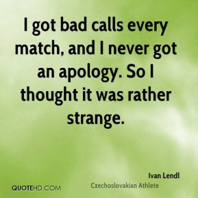 Ivan Lendl - I got bad calls every match, and I never got an apology. So I thought it was rather strange.