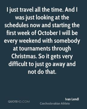 Ivan Lendl - I just travel all the time. And I was just looking at the schedules now and starting the first week of October I will be every weekend with somebody at tournaments through Christmas. So it gets very difficult to just go away and not do that.