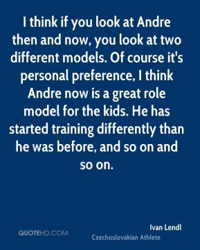 Ivan Lendl - I think if you look at Andre then and now, you look at two different models. Of course it's personal preference, I think Andre now is a great role model for the kids. He has started training differently than he was before, and so on and so on.