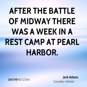Jack Adams - After the Battle of Midway there was a week in a rest camp at Pearl Harbor.