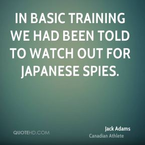 Jack Adams - In basic training we had been told to watch out for Japanese spies.