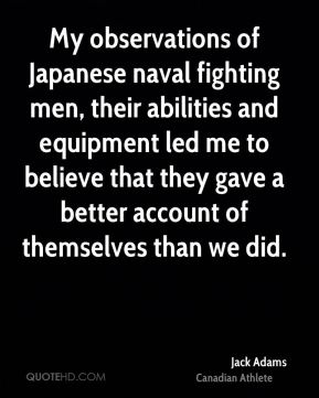 My observations of Japanese naval fighting men, their abilities and equipment led me to believe that they gave a better account of themselves than we did.