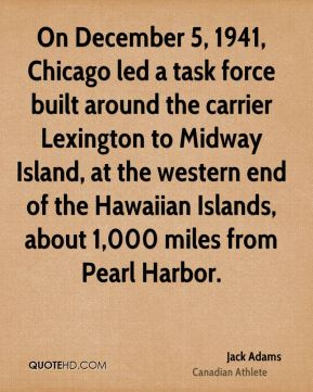 On December 5, 1941, Chicago led a task force built around the carrier Lexington to Midway Island, at the western end of the Hawaiian Islands, about 1,000 miles from Pearl Harbor.