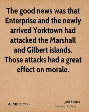 The good news was that Enterprise and the newly arrived Yorktown had attacked the Marshall and Gilbert islands. Those attacks had a great effect on morale.