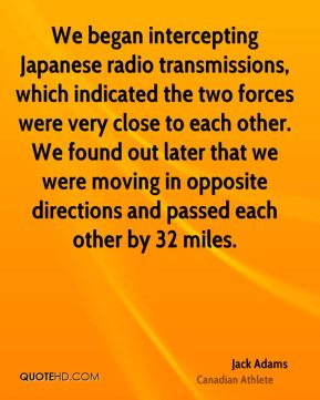 We began intercepting Japanese radio transmissions, which indicated the two forces were very close to each other. We found out later that we were moving in opposite directions and passed each other by 32 miles.
