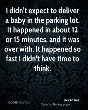 Jack Adams - I didn't expect to deliver a baby in the parking lot. It happened in about 12 or 15 minutes, and it was over with. It happened so fast I didn't have time to think.