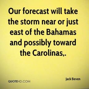 Jack Beven - Our forecast will take the storm near or just east of the Bahamas and possibly toward the Carolinas.