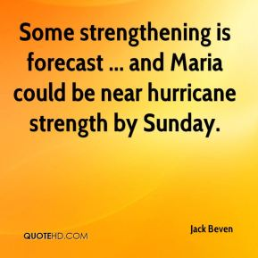 Jack Beven - Some strengthening is forecast ... and Maria could be near hurricane strength by Sunday.
