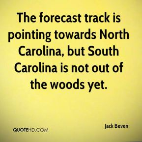 Jack Beven - The forecast track is pointing towards North Carolina, but South Carolina is not out of the woods yet.
