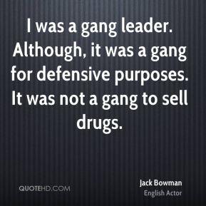Jack Bowman - I was a gang leader. Although, it was a gang for defensive purposes. It was not a gang to sell drugs.