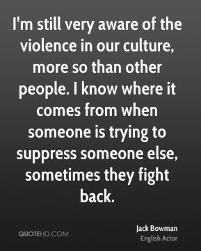 Jack Bowman - I'm still very aware of the violence in our culture, more so than other people. I know where it comes from when someone is trying to suppress someone else, sometimes they fight back.