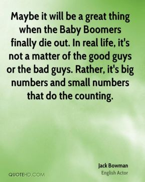Jack Bowman - Maybe it will be a great thing when the Baby Boomers finally die out. In real life, it's not a matter of the good guys or the bad guys. Rather, it's big numbers and small numbers that do the counting.