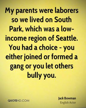 Jack Bowman - My parents were laborers so we lived on South Park, which was a low-income region of Seattle. You had a choice - you either joined or formed a gang or you let others bully you.