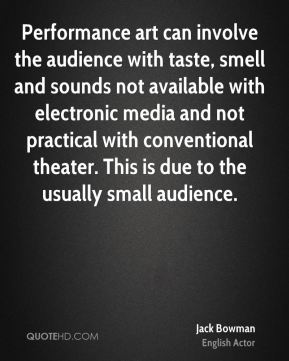 Jack Bowman - Performance art can involve the audience with taste, smell and sounds not available with electronic media and not practical with conventional theater. This is due to the usually small audience.