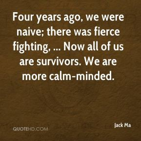 Jack Ma - Four years ago, we were naive; there was fierce fighting, ... Now all of us are survivors. We are more calm-minded.