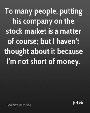 Jack Ma - To many people, putting his company on the stock market is a matter of course; but I haven't thought about it because I'm not short of money.