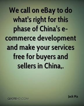 Jack Ma - We call on eBay to do what's right for this phase of China's e-commerce development and make your services free for buyers and sellers in China.