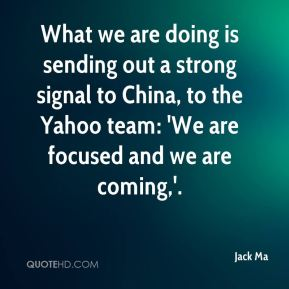 Jack Ma - What we are doing is sending out a strong signal to China, to the Yahoo team: 'We are focused and we are coming,'.