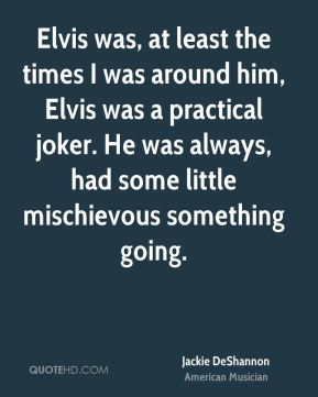 Elvis was, at least the times I was around him, Elvis was a practical joker. He was always, had some little mischievous something going.