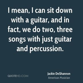Jackie DeShannon - I mean, I can sit down with a guitar, and in fact, we do two, three songs with just guitar and percussion.