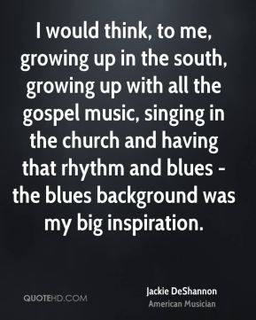 I would think, to me, growing up in the south, growing up with all the gospel music, singing in the church and having that rhythm and blues - the blues background was my big inspiration.