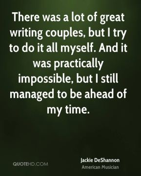 There was a lot of great writing couples, but I try to do it all myself. And it was practically impossible, but I still managed to be ahead of my time.