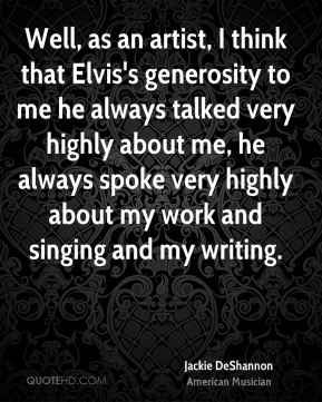 Well, as an artist, I think that Elvis's generosity to me he always talked very highly about me, he always spoke very highly about my work and singing and my writing.