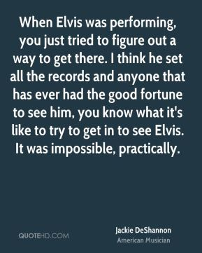 When Elvis was performing, you just tried to figure out a way to get there. I think he set all the records and anyone that has ever had the good fortune to see him, you know what it's like to try to get in to see Elvis. It was impossible, practically.