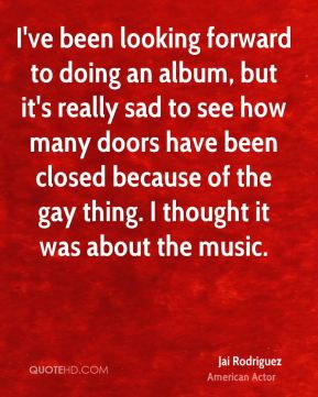 I've been looking forward to doing an album, but it's really sad to see how many doors have been closed because of the gay thing. I thought it was about the music.