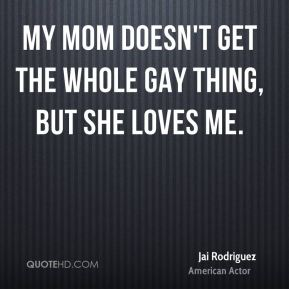 My mom doesn't get the whole gay thing, but she loves me.