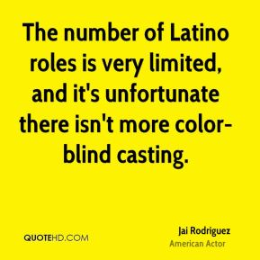Jai Rodriguez - The number of Latino roles is very limited, and it's unfortunate there isn't more color-blind casting.
