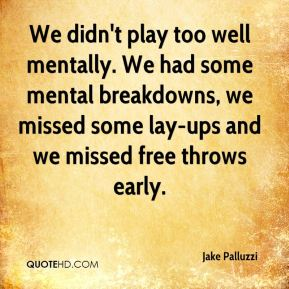 Jake Palluzzi - We didn't play too well mentally. We had some mental breakdowns, we missed some lay-ups and we missed free throws early.