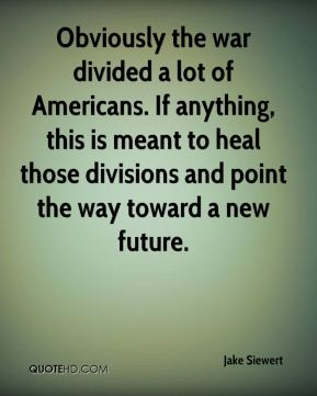 Obviously the war divided a lot of Americans. If anything, this is meant to heal those divisions and point the way toward a new future.