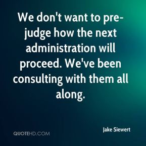 We don't want to pre-judge how the next administration will proceed. We've been consulting with them all along.